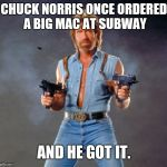 Chuck Norris Week! A Sir_Unknown and PowerMetalHead event Aug 6-13 | CHUCK NORRIS ONCE ORDERED A BIG MAC AT SUBWAY AND HE GOT IT. | image tagged in memes,chuck norris,sir_unknown,chuck norris week,powermetalhead | made w/ Imgflip meme maker