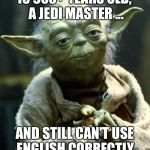 Star Wars Yoda Meme | IS 900+ YEARS OLD, A JEDI MASTER ... AND STILL CAN'T USE ENGLISH CORRECTLY. | image tagged in memes,star wars yoda | made w/ Imgflip meme maker