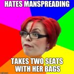 angry feminist | HATES MANSPREADING TAKES TWO SEATS WITH HER BAGS | image tagged in angry feminist | made w/ Imgflip meme maker