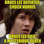 Brought back for Chuck Norris Week! A Sir_Unknown/PowerMetalHead event Aug. 6-13  | BRUCE LEE DEFEATED CHUCK NORRIS BRUCE LEE DIED A MYSTERIOUS DEATH | image tagged in memes,conspiracy keanu,chuck norris week,bruce lee,powermetalhead,sir_unknown | made w/ Imgflip meme maker