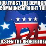 Democrats | DO YOU TRUST THE DEMOCRATS TO GET COMMUNISM RIGHT THIS TIME? HAVE YOU SEEN THE PEOPLE THEY ELECT? | image tagged in democrats | made w/ Imgflip meme maker