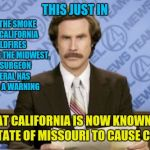 Ron Burgundy Meme | THIS JUST IN THAT CALIFORNIA IS NOW KNOWN TO THE STATE OF MISSOURI TO CAUSE CANCER WITH THE SMOKE FROM CALIFORNIA WILDFIRES REACHING THE MID | image tagged in memes,ron burgundy,california,wildfires,cancer | made w/ Imgflip meme maker