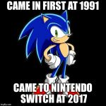 Youre Too Slow Sonic Meme | CAME IN FIRST AT 1991 CAME TO NINTENDO SWITCH AT 2017 | image tagged in memes,youre too slow sonic | made w/ Imgflip meme maker