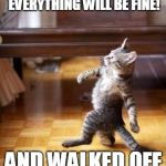 Cool Cat Stroll Meme | I TOLD'EM.....I'M ON CALL THIS WEEKEND, EVERYTHING WILL BE FINE! AND WALKED OFF LIKE A BOSS! | image tagged in memes,cool cat stroll | made w/ Imgflip meme maker