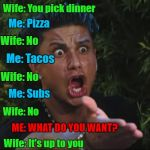 Aaahhh...the joys of marriage!!! | Wife: You pick dinner Me: Pizza Wife: No Me: Tacos Wife: No Me: Subs Wife: No ME: WHAT DO YOU WANT? Wife: It's up to you | image tagged in memes,dj pauly d,marriage,funny,dinnertime,it's up to you | made w/ Imgflip meme maker