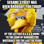 Big Bird Meme | SESAME STREET HAS BEEN BROUGHT YOU TODAY BY THE LETTERS U,S,S & R HOME TO THE LAND OF RADIOACTIVE MATERIALS FOR THE LAST 40 YEARS | image tagged in memes,big bird | made w/ Imgflip meme maker