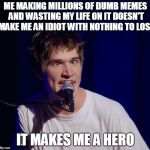 When Bo Burnham is literally you... | ME MAKING MILLIONS OF DUMB MEMES AND WASTING MY LIFE ON IT DOESN'T MAKE ME AN IDIOT WITH NOTHING TO LOSE IT MAKES ME A HERO | image tagged in bo burnham the hero,funny,memes,bo burnham | made w/ Imgflip meme maker
