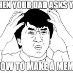 Jackie Chan WTF Meme | WHEN YOUR DAD ASKS YOU HOW TO MAKE A MEME | image tagged in memes,jackie chan wtf | made w/ Imgflip meme maker