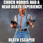 Chuck Norris Guns Meme | CHUCK NORRIS HAD A NEAR DEATH EXPERIENCE DEATH ESCAPED | image tagged in memes,chuck norris guns,chuck norris | made w/ Imgflip meme maker