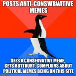 That's just silly... | POSTS ANTI-CONSWRVATIVE MEMES SEES A CONSERVATIVE MEME, GETS BUTTHURT, COMPLAINS ABOUT POLITICAL MEMES BEING ON THIS SITE | image tagged in memes,political memes | made w/ Imgflip meme maker