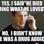 "Liam Neeson Taken 2 Meme | YES, I SAID""HE DIED DOING WHAT HE LOVED""... NO,  I DIDN'T KNOW HE WAS A DRUG ADDICT 
