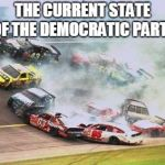 Because Race Car Meme | THE CURRENT STATE OF THE DEMOCRATIC PARTY | image tagged in memes,because race car | made w/ Imgflip meme maker