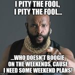 Mr T Pity The Fool Meme | I PITY THE FOOL, I PITY THE FOOL... ...WHO DOESN'T BOOGIE ON THE WEEKENDS, CAUSE I NEED SOME WEEKEND PLANS! | image tagged in memes,mr t pity the fool | made w/ Imgflip meme maker