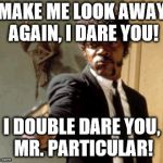 Say That Again I Dare You Meme | MAKE ME LOOK AWAY AGAIN, I DARE YOU! I DOUBLE DARE YOU, MR. PARTICULAR! | image tagged in memes,say that again i dare you | made w/ Imgflip meme maker