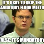 Dwight Schrute Meme | IT'S OKAY TO SKIP THE MANDATORY FLOOR MEETING FALSE: IT'S MANDATORY | image tagged in memes,dwight schrute | made w/ Imgflip meme maker