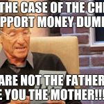 maury povich | IN THE CASE OF THE CHILD SUPPORT MONEY DUMPER YOU ARE NOT THE FATHER NOR ARE YOU THE MOTHER!!!!!!!! | image tagged in maury povich | made w/ Imgflip meme maker