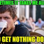 Feeling lazy? | SOMETIMES IT TAKES ME ALL DAY TO GET NOTHING DONE | image tagged in memes,lazy college senior,funny,lazy | made w/ Imgflip meme maker