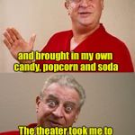 How to save money at the theater | I went to the movies last week After paying court fees and legal council I still saved money and brought in my own candy, popcorn and soda T | image tagged in bad pun rodney dangerfield,memes,theater,movies,popcorn | made w/ Imgflip meme maker