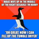 "Socially Awesome Awkward Penguin Meme | WAKE WIFE UP IN THE MIDDLE OF THE NIGHT BECAUSE I'M HORNY ""OH GREAT, NOW I CAN FILL UP THE TUMBLE DRYER"" 