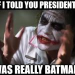 And everybody loses their minds Meme | WHAT IF I TOLD YOU PRESIDENT TRUMP WAS REALLY BATMAN | image tagged in memes,and everybody loses their minds | made w/ Imgflip meme maker