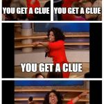 Oprah You Get A Car Everybody Gets A Car Meme | YOU GET A CLUE YOU GET A CLUE YOU GET A CLUE EVERYONE GETS A CLUUUUEEEE!!! | image tagged in memes,oprah you get a car everybody gets a car | made w/ Imgflip meme maker