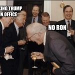 Laughing Men In Suits Meme | YOUR JOKING TRUMP ISN'T IN OFFICE NO RON | image tagged in memes,laughing men in suits | made w/ Imgflip meme maker