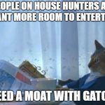 I Should Buy A Moat | PEOPLE ON HOUSE HUNTERS ALL WANT MORE ROOM TO ENTERTAIN I NEED A MOAT WITH GATORS | image tagged in memes,i should buy a boat cat | made w/ Imgflip meme maker
