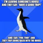 "Socially Awkward Penguin Meme | I'M LEAVING SOMEONE'S HOUSE AND THEY SAY, ""HAVE A GOOD TRIP!"" AND I SAY, ""YOU, TOO!"", AND THEY TRIP GOING BACK INTO THE HOUSE 