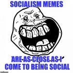 Forever Alone Happy Meme | SOCIALISM MEMES ARE AS CLOSE AS I COME TO BEING SOCIAL | image tagged in memes,forever alone happy | made w/ Imgflip meme maker