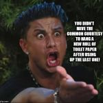 DJ Pauly D Meme | YOU DIDN'T HAVE THE COMMON COURTESY TO HANG A NEW ROLL OF TOILET PAPER AFTER USING UP THE LAST ONE! | image tagged in memes,dj pauly d | made w/ Imgflip meme maker