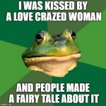 Angry frog | I WAS KISSED BY A LOVE CRAZED WOMAN AND PEOPLE MADE A FAIRY TALE ABOUT IT | image tagged in memes,foul bachelor frog,funny memes | made w/ Imgflip meme maker