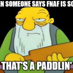 That's a paddlin' Meme | WHEN SOMEONE SAYS FNAF IS SCARY THAT'S A PADDLIN' | image tagged in memes,that's a paddlin' | made w/ Imgflip meme maker