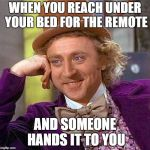 Creepy Condescending Wonka Meme | WHEN YOU REACH UNDER YOUR BED FOR THE REMOTE AND SOMEONE HANDS IT TO YOU | image tagged in memes,creepy condescending wonka | made w/ Imgflip meme maker