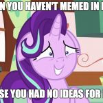 Embarrassed Starlight Glimmer | WHEN YOU HAVEN'T MEMED IN DAYS BECAUSE YOU HAD NO IDEAS FOR MEMES | image tagged in embarrassed starlight glimmer,memes,xanderbrony | made w/ Imgflip meme maker