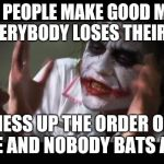 Therefore all of the people misplace their cerebral cortices | SOME PEOPLE MAKE GOOD MEMES AND EVERYBODY LOSES THEIR MINDS I MESS UP THE ORDER OF A MEME AND NOBODY BATS AN EYE | image tagged in memes,and everybody loses their minds,joker,i see what you did there,ilikepie314159265358979 | made w/ Imgflip meme maker