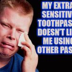 Extremely sensitive  | MY EXTRA SENSITIVE TOOTHPASTE DOESN'T LIKE ME USING OTHER PASTE | image tagged in tissue crying man,overly sensitive,toothpaste,first world problems,stupid | made w/ Imgflip meme maker