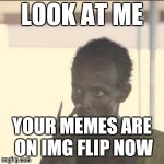 Look At Me Meme | LOOK AT ME YOUR MEMES ARE ON IMG FLIP NOW | image tagged in memes,look at me | made w/ Imgflip meme maker