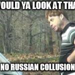 ed bassmaster would y alook at that | WOULD YA LOOK AT THAT NO RUSSIAN COLLUSION | image tagged in ed bassmaster would y alook at that | made w/ Imgflip meme maker