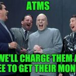 Laughing Villains Meme | ATMS WE'LL CHARGE THEM A FEE TO GET THEIR MONEY | image tagged in memes,laughing villains | made w/ Imgflip meme maker