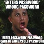 DJ Pauly D Meme | *ENTERS PASSWORD* WRONG PASSWORD *RESET PASSWORD* PASSWORD CANT BE SAME AS OLD PASSWORD | image tagged in memes,dj pauly d | made w/ Imgflip meme maker