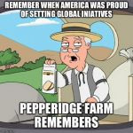 Pepperidge Farm Remembers Meme | REMEMBER WHEN AMERICA WAS PROUD OF SETTING GLOBAL INIATIVES PEPPERIDGE FARM REMEMBERS | image tagged in memes,pepperidge farm remembers,AdviceAnimals | made w/ Imgflip meme maker