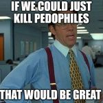 That Would Be Great Meme | IF WE COULD JUST KILL PEDOPHILES THAT WOULD BE GREAT | image tagged in memes,that would be great | made w/ Imgflip meme maker