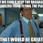 That Would Be Great Meme | IF WE COULD KEEP THE BAGGAGE HANDLERS FROM FLYING THE PLANE THAT WOULD BE GREAT | image tagged in memes,that would be great | made w/ Imgflip meme maker