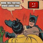 Youtube is rigged | WOW THIS YOUTUBE VIDEO LOOKS COOL | image tagged in memes,batman slapping robin,funny,funny memes,youtube | made w/ Imgflip meme maker