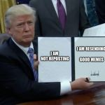 Trump Bill Signing Meme | I AM NOT REPOSTING I AM RESENDING GOOD MEMES | image tagged in memes,trump bill signing | made w/ Imgflip meme maker