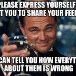 Leonardo Dicaprio Cheers Meme | PLEASE EXPRESS YOURSELF I WANT YOU TO SHARE YOUR FEELINGS SO I CAN TELL YOU HOW EVERYTHING ABOUT THEM IS WRONG | image tagged in memes,leonardo dicaprio cheers,funny,feelings,sarcastic | made w/ Imgflip meme maker