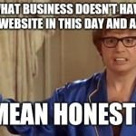 Austin Powers Honestly Meme | WHAT BUSINESS DOESN'T HAVE A WEBSITE IN THIS DAY AND AGE I MEAN HONESTLY | image tagged in memes,austin powers honestly | made w/ Imgflip meme maker