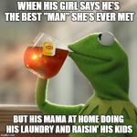 "But Thats None Of My Business Meme | WHEN HIS GIRL SAYS HE'S THE BEST ""MAN"" SHE'S EVER MET BUT HIS MAMA AT HOME DOING HIS LAUNDRY AND RAISIN' HIS KIDS 