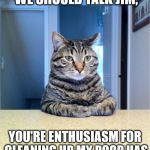 Take A Seat Cat Meme | I JUST FELT LIKE WE SHOULD TALK JIM, YOU'RE ENTHUSIASM FOR CLEANING UP MY POOP HAS BEEN ON A STEADY DECLINE | image tagged in memes,take a seat cat | made w/ Imgflip meme maker