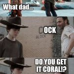 Rick and Carl 3 Meme | HEY CORAL! What dad... OCK DO YOU GET IT CORAL!? | image tagged in memes,rick and carl 3 | made w/ Imgflip meme maker